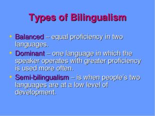 Types of Bilingualism Balanced – equal proficiency in two languages. Dominant
