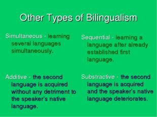 Other Types of Bilingualism Simultaneous - learning several languages simulta