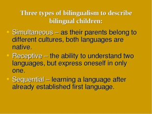 Three types of bilingualism to describe bilingual children: Simultaneous – as