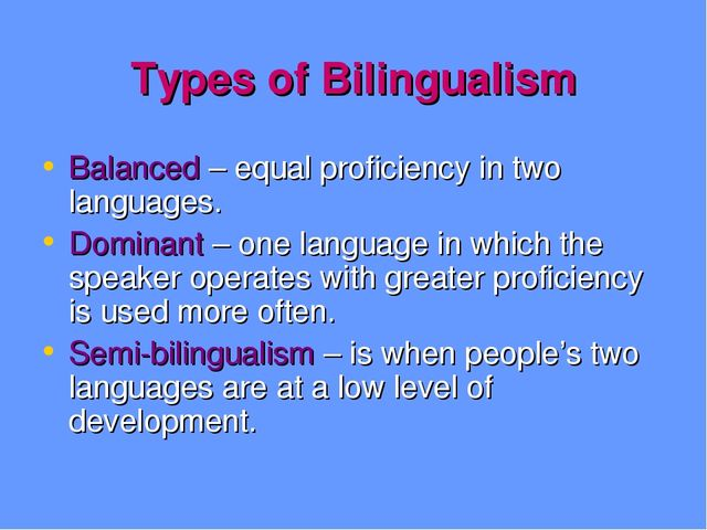 Types of Bilingualism Balanced – equal proficiency in two languages. Dominant...