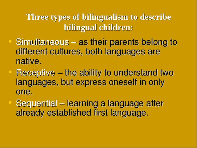Three types of bilingualism to describe bilingual children: Simultaneous – as...