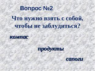 Вопрос №2 компас продукты сапоги Что нужно взять с собой, чтобы не заблудиться?