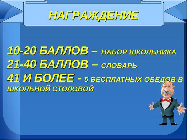 НАГРАЖДЕНИЕ 10-20 БАЛЛОВ – НАБОР ШКОЛЬНИКА 21-40 БАЛЛОВ – СЛОВАРЬ 41 И БОЛЕЕ...