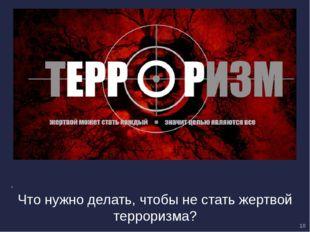 Что нужно делать, чтобы не стать жертвой терроризма? 10