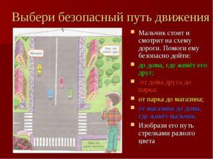 Выбери безопасный путь движения Мальчик стоит и смотрит на схему дороги. Помо