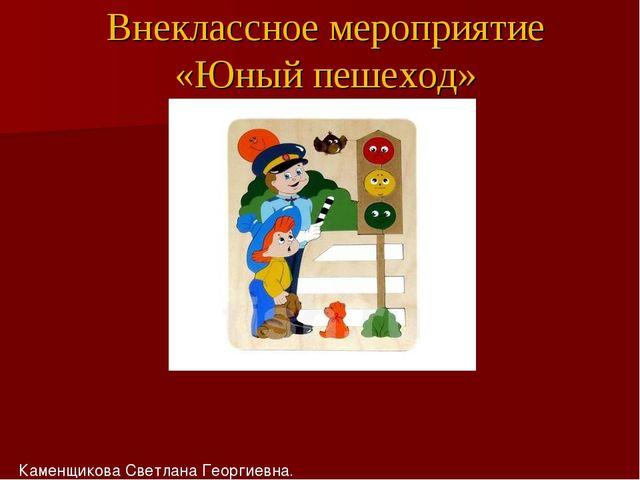 Внеклассное мероприятие «Юный пешеход» Каменщикова Светлана Георгиевна.