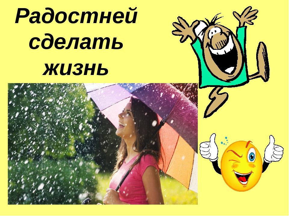 Радостней сделать жизнь