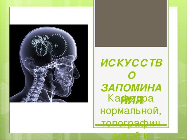 ИСКУССТВО ЗАПОМИНАНИЯ Кафедра нормальной, топографической и клинической анато...