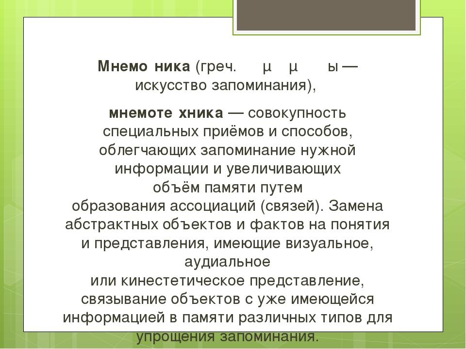 Мнемо́ника(греч.τὰ μνημονικά— искусство запоминания), мнемоте́хника— сов...