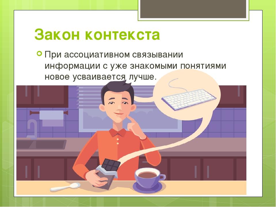 Закон контекста При ассоциативном связывании информации с уже знакомыми понят...