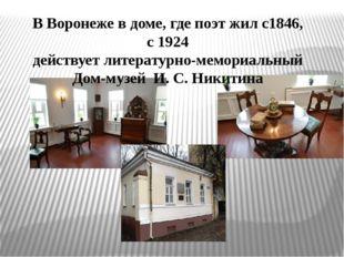 В Воронеже в доме, где поэт жил с1846, с 1924 действует литературно-мемориал
