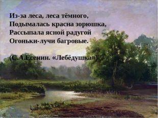 Из-за леса, леса тёмного, Подымалась красна зорюшка, Рассыпала ясной радугой