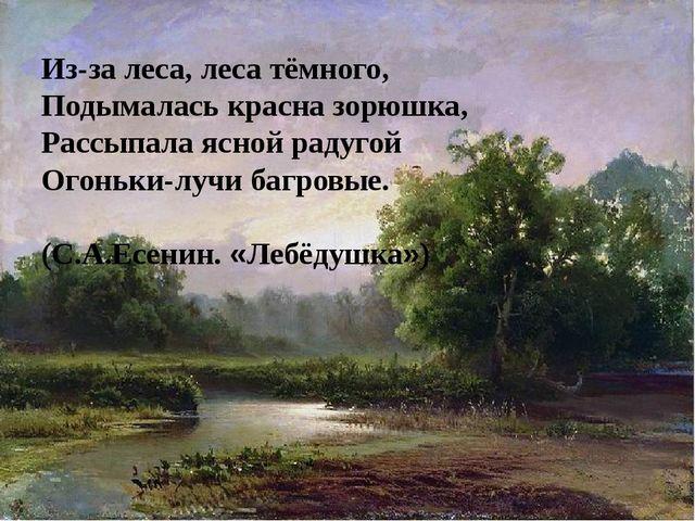 Из-за леса, леса тёмного, Подымалась красна зорюшка, Рассыпала ясной радугой...