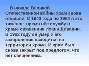 В начале Великой Отечественной войны храм снова открыли. С 1943 года по 1962