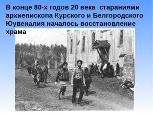 В конце 80-х годов 20 века стараниями архиепископа Курского и Белгородского Ю