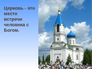 Церковь - это место встречи человека с Богом.