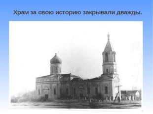 Храм за свою историю закрывали дважды.