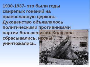 1930-1937- это были годы свирепых гонений на православную церковь. Духовенств