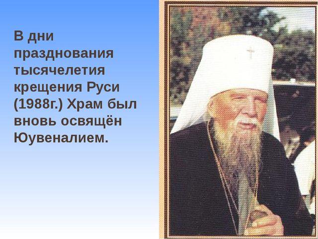 В дни празднования тысячелетия крещения Руси (1988г.) Храм был вновь освящён...
