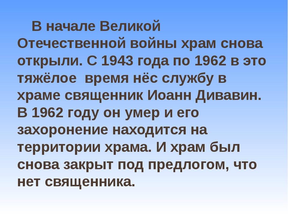 В начале Великой Отечественной войны храм снова открыли. С 1943 года по 1962...