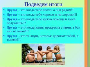 Подведем итоги Друзья – это когда тебе плохо, а они рядом!!! Друзья – это ког