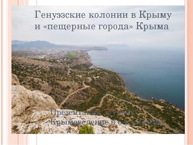 Генуэзские колонии в Крыму и «пещерные города» Крыма Презентация к уроку Крым...