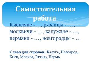 Киевляне -…, рязанцы - …, москвичи - …, калужане - …, пермяки - …, новгородцы