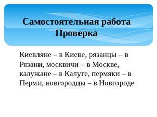 Самостоятельная работа Проверка Киевляне – в Киеве, рязанцы – в Рязани, москв