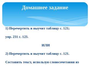1) Перечертить и выучит таблицу с. 121; упр. 231 с. 123. ИЛИ 2) Перечертить и