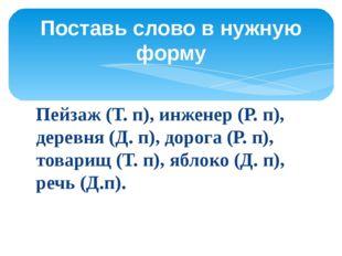 Пейзаж (Т. п), инженер (Р. п), деревня (Д. п), дорога (Р. п), товарищ (Т. п),