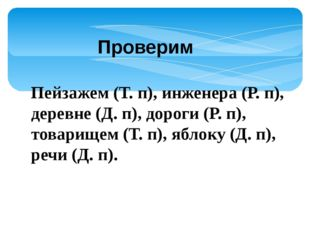 Пейзажем (Т. п), инженера (Р. п), деревне (Д. п), дороги (Р. п), товарищем (Т