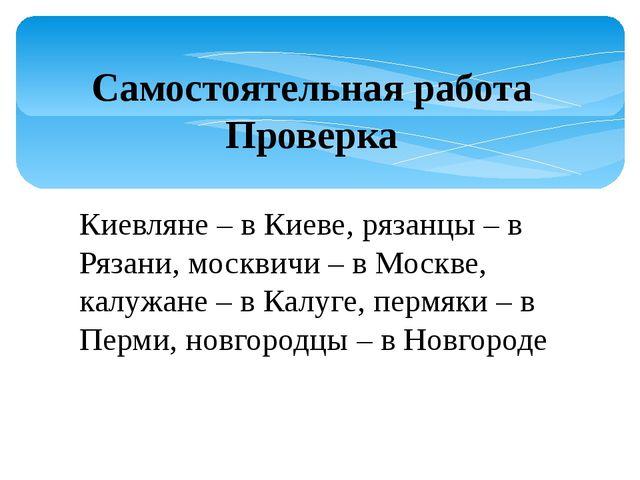 Самостоятельная работа Проверка Киевляне – в Киеве, рязанцы – в Рязани, москв...