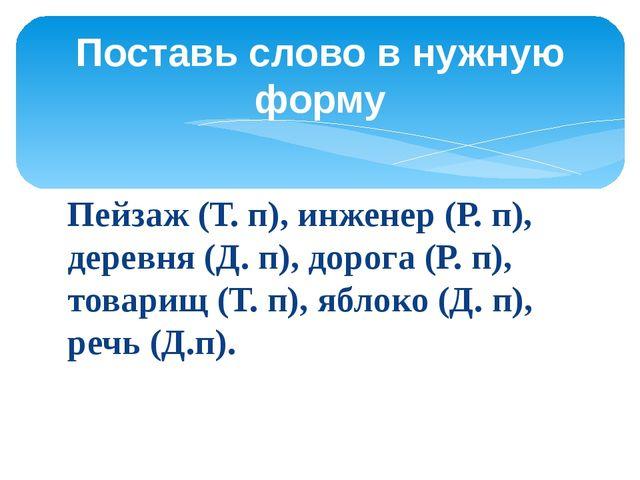 Пейзаж (Т. п), инженер (Р. п), деревня (Д. п), дорога (Р. п), товарищ (Т. п),...