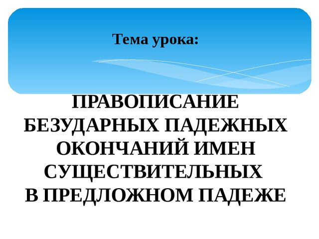 Тема урока: ПРАВОПИСАНИЕ БЕЗУДАРНЫХ ПАДЕЖНЫХ ОКОНЧАНИЙ ИМЕН СУЩЕСТВИТЕЛЬНЫХ В...