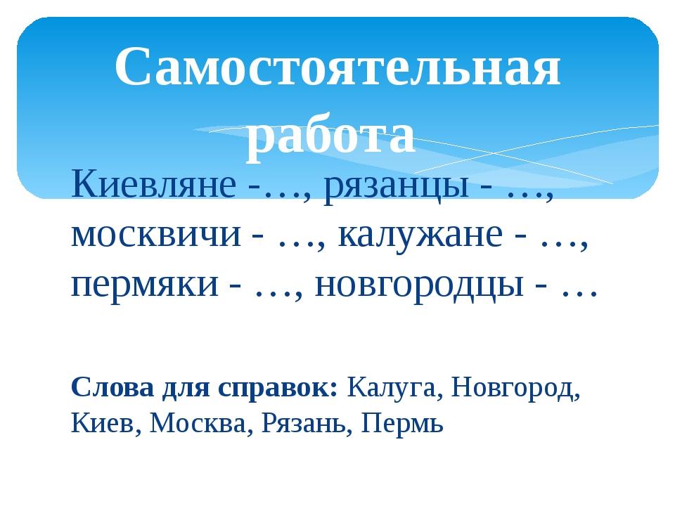 Киевляне -…, рязанцы - …, москвичи - …, калужане - …, пермяки - …, новгородцы...