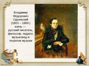 Владимир Фёдорович Одоевский (1803 – 1869 ) князь— русский писатель, филосо