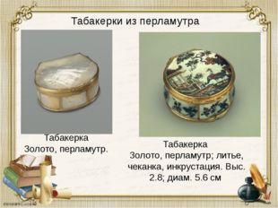 Табакерки из перламутра Табакерка Золото, перламутр; литье, чеканка, инкруст