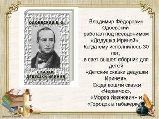 Владимир Фёдорович Одоевский работал под псевдонимом «Дедушка Ириней». Когда