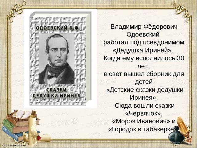 Владимир Фёдорович Одоевский работал под псевдонимом «Дедушка Ириней». Когда...