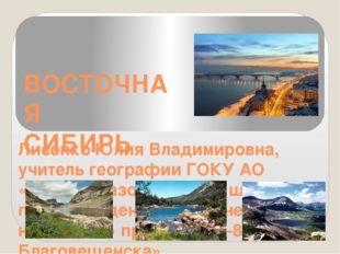 ВОСТОЧНАЯ СИБИРЬ Лисенко Юлия Владимировна, учитель географии ГОКУ АО «Общео