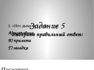 Задание 5 Выберите правильный ответ: 1. «Нет дыма без огня» - это А) послови