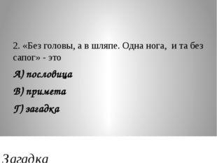 2. «Без головы, а в шляпе. Одна нога, и та без сапог» - это А) пословица В) п