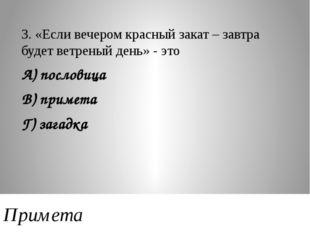 3. «Если вечером красный закат – завтра будет ветреный день» - это А) послови