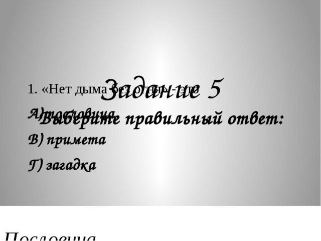 Задание 5 Выберите правильный ответ: 1. «Нет дыма без огня» - это А) послови...