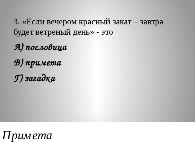 3. «Если вечером красный закат – завтра будет ветреный день» - это А) послови...