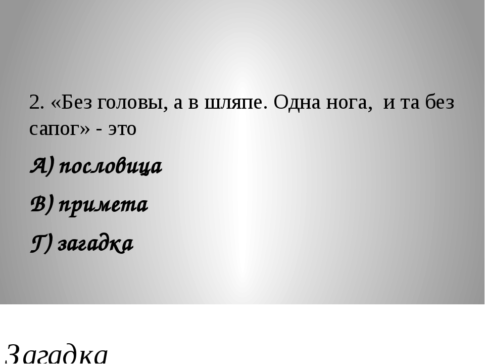 2. «Без головы, а в шляпе. Одна нога, и та без сапог» - это А) пословица В) п...