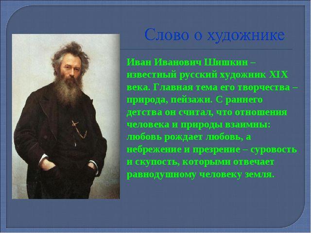 Иван Иванович Шишкин – известный русский художник XIX века. Главная тема его...