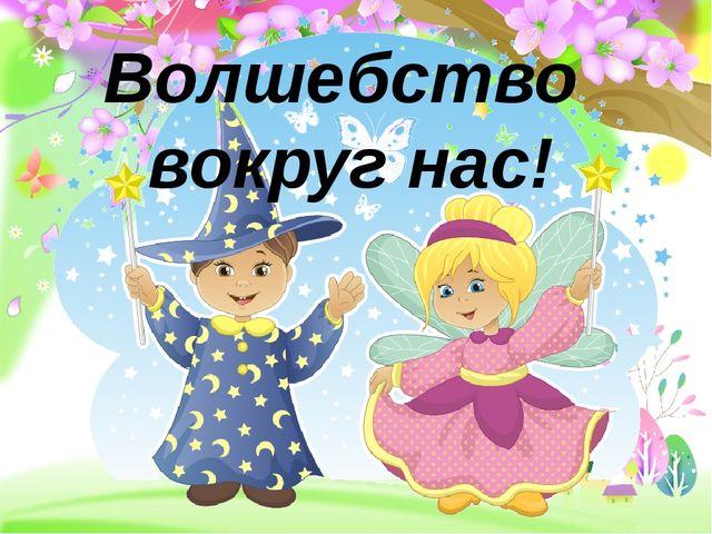 Волшебство вокруг нас! ProPowerPoint.ru