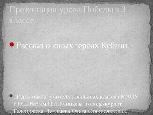 Рассказ о юных героях Кубани. Подготовила: учитель начальных классов МАОУ СО