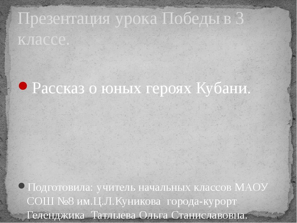 Рассказ о юных героях Кубани. Подготовила: учитель начальных классов МАОУ СО...